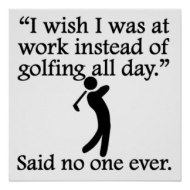 said_no_one_ever_golfing_all_day_print-ra3aa9513ad7d4070891364bb15db13a3_wqa_8byvr_324
